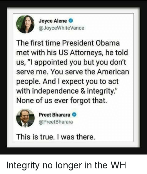 "attorneys: Joyce Alene  @JoyceWhiteVance  The first time President Obama  met with his US Attorneys, he told  us, ""l appointed you but you don't  serve me. You serve the American  people. And I expect you to act  with independence & integrity.""  None of us ever forgot that.  Preet Bharara  @PreetBharara  This is true. I was there. Integrity no longer in the WH"
