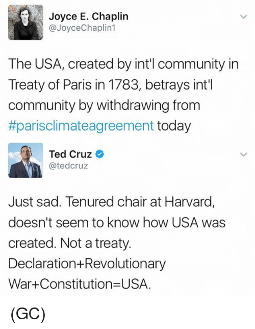 Community, Memes, and Ted: Joyce E. Chaplin  @Joyce Chaplin  The USA, created by intil community in  Treaty of Paris in 1783, betrays int'l  community by withdrawing from  #parisclimateagreement today  Ted Cruz  Catedcruz  Just sad. Tenured chair at Harvard,  doesn't seem to know how USA was  created. Not a treaty  Declaration Revolutionary  War Constitution USA. (GC)