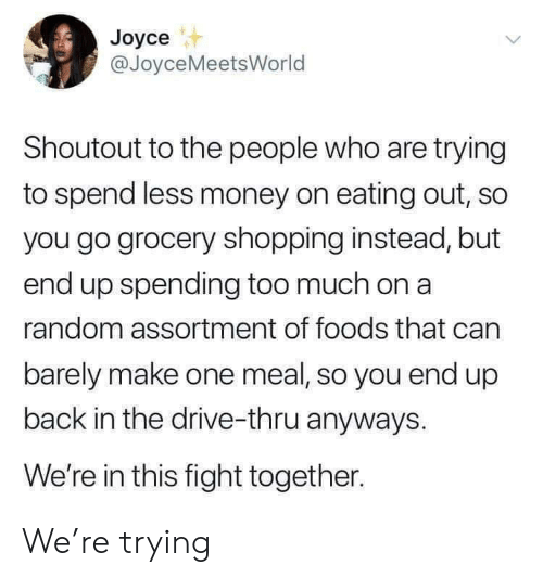 to-the-people: Joyce  @JoyceMeetsWorld  Shoutout to the people who are trying  to spend less money on eating out, so  you go grocery shopping instead, but  end up spending too much on a  random assortment of foods that can  barely make one meal, so you end up  back in the drive-thru anyways.  We're in this fight together. We're trying