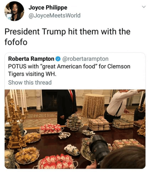 """clemson tigers: Joyce Philippe  @JoyceMeetsWorld  President Trump hit them with the  fofofo  Roberta Rampton @robertarampton  POTUS with """"great American food"""" for Clemson  Tigers visiting WH.  Show this thread"""
