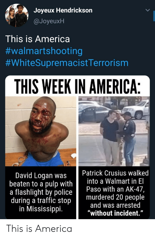 """incident: Joyeux Hendrickson  @JoyeuxH  This is America  #walmartshooting  #WhiteSupremacistTerrorism  THIS WEEK IN AMERICA:  Patrick Crusius walked  into a Walmart in El  Paso with an AK-47,  murdered 20 people  and was arrested  """"without incident.""""  David Logan was  beaten to a pulp with  a flashlight by police  during a traffic stop  in Mississippi. This is America"""
