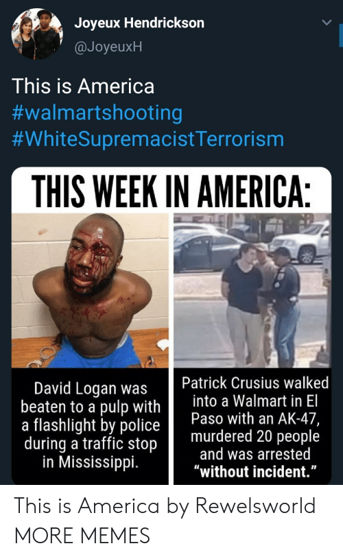 """incident: Joyeux Hendrickson  @JoyeuxH  This is America  #walmartshooting  #WhiteSupremacistTerrorism  THIS WEEK IN AMERICA:  Patrick Crusius walked  into a Walmart in El  Paso with an AK-47,  murdered 20 people  and was arrested  """"without incident.""""  David Logan was  beaten to a pulp with  a flashlight by police  during a traffic stop  in Mississippi. This is America by Rewelsworld MORE MEMES"""