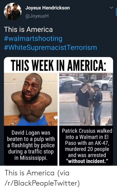 """incident: Joyeux Hendrickson  @JoyeuxH  This is America  #walmartshooting  #WhiteSupremacistTerrorism  THIS WEEK IN AMERICA:  Patrick Crusius walked  into a Walmart in El  Paso with an AK-47,  murdered 20 people  and was arrested  """"without incident.""""  David Logan was  beaten to a pulp with  a flashlight by police  during a traffic stop  in Mississippi. This is America (via /r/BlackPeopleTwitter)"""