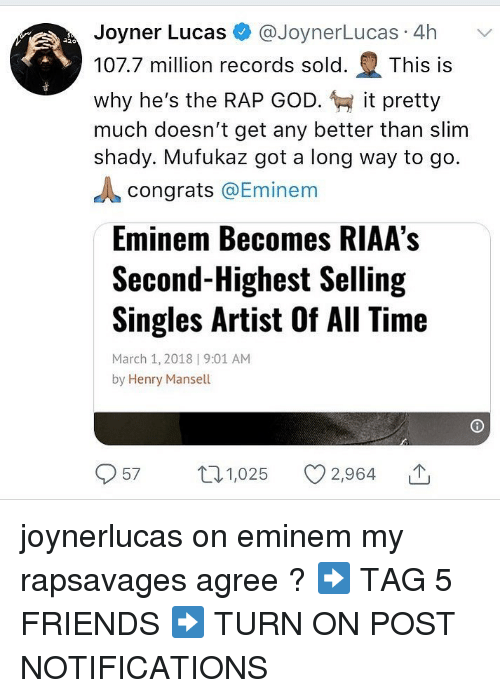 Slim Shady: Joyner Lucas @JoynerLucas 4h  107.7 million records sold. This is  why he's the RAP GOD. it pretty  much doesn't get any better than slim  shady. Mufukaz got a long way to go.  congrats @Eminem  Eminem Becomes RIAA's  Second-Highest Selling  Singles Artist Of All Time  March 1, 2018 | 9:01 AM  by Henry Mansell  57 1,025 2,964 joynerlucas on eminem my rapsavages agree ? ➡️ TAG 5 FRIENDS ➡️ TURN ON POST NOTIFICATIONS