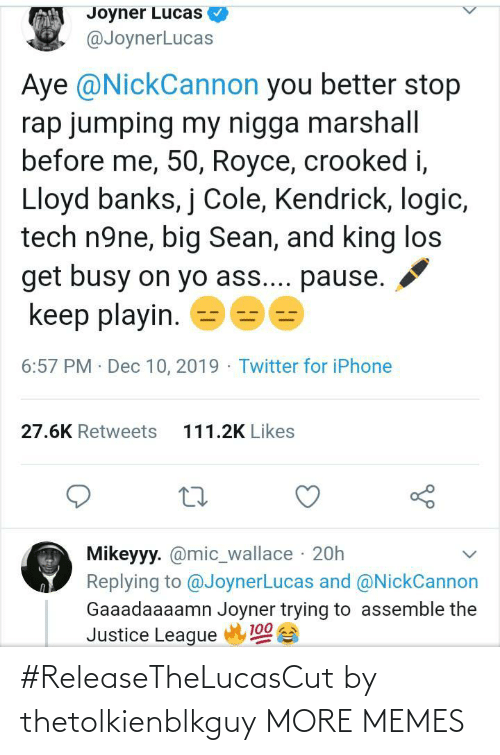 Big Sean: Joyner Lucas  @JoynerLucas  Aye @NickCannon you better stop  rap jumping my nigga marshall  before me, 50, Royce, crooked i,  Lloyd banks, j Cole, Kendrick, logic,  tech n9ne, big Sean, and king los  get busy on yo ass.... pause.  keep playin.  6:57 PM · Dec 10, 2019 - Twitter for iPhone  111.2K Likes  27.6K Retweets  Mikeyyy. @mic_wallace · 20h  Replying to @JoynerLucas and @NickCannon  Gaaadaaaamn Joyner trying to assemble the  Justice League  100 #ReleaseTheLucasCut by thetolkienblkguy MORE MEMES