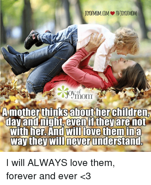 forever and ever: JOYOFMOM.COM FB/JOYOFMOM  A mother thinks about her childrena  day and night even if they are not  with her. And Will love them in a  way they will never understand. I will ALWAYS love them, forever and ever <3