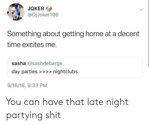 sasha: JQKER  @DjJoker106  ol  Something about getting home at a decent  time excites me.  sasha @sashdebarge  day parties >>>nightclubs  9/16/18, 9:33 PM You can have that late night partying shit