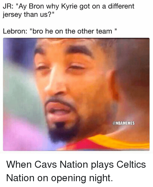 "Cavs, Nba, and Celtics: JR: ""Ay Bron why Kyrie got on a different  jersey than us?""  Lebron: ""bro he on the other team""  @NBAMEMES When Cavs Nation plays Celtics Nation on opening night."