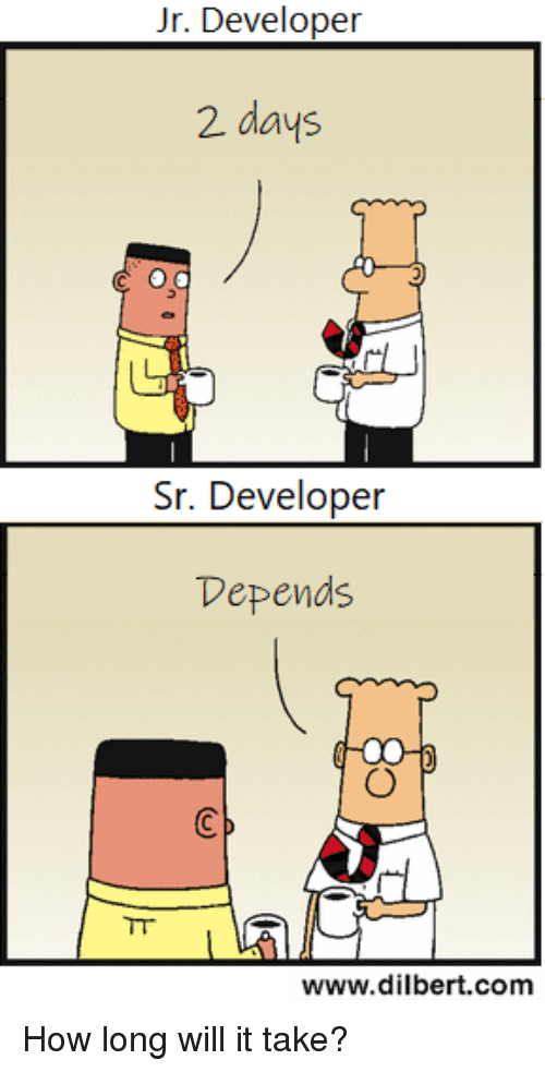 Dilbert: Jr. Developer  2 days  Sr. Developer  Depends  www.dilbert.com How long will it take?