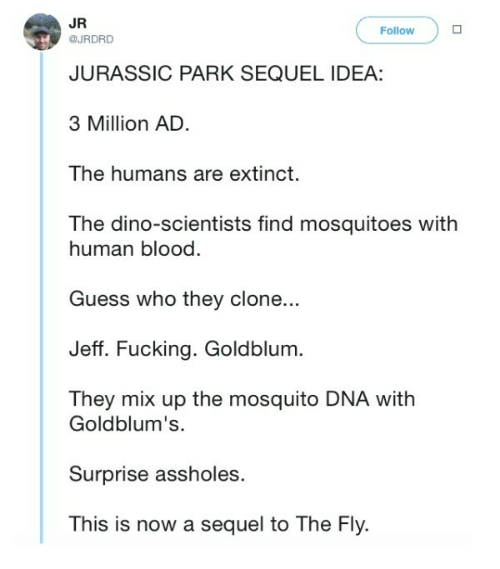 Jurassic Park: JR  @JRDRD  FollowD  JURASSIC PARK SEQUEL IDEA  3 Million AD  The humans are extinct.  The dino-scientists find mosquitoes with  human blood.  Guess who they clone...  Jeff. Fucking. Goldblum.  They mix up the mosquito DNA with  Goldblum's.  Surprise assholes  This is now a sequel to The Fly.