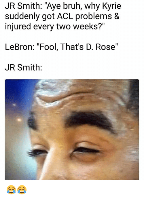 "acls: JR Smith: ""Aye bruh, why Kyrie  suddenly got ACL problems &  injured every two weeks?""  LeBron: ""Fool, That's D. Rose""  JR Smith: 😂😂"