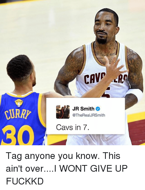 i wont give up: JR Smith  @TheRealJRSmith  Cavs in 7. Tag anyone you know. This ain't over....I WONT GIVE UP FUCKKD
