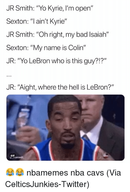 "J.R. Smith: JR Smith: ""Yo Kyrie, I'm open""  Sexton: ""l ain't Kyrie""  JR Smith: ""Oh right, my bad Isaiah""  Sexto  JR: ""Yo LeBron who is this guy?!?""  n: ""My name is Colin""  JR: ""Aight, where the hell is LeBron?""  GIF 😂😂 nbamemes nba cavs (Via ‪CelticsJunkies‬-Twitter)"