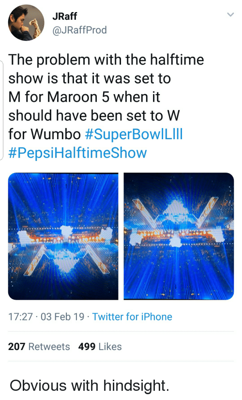 Maroon 5: JRaff  @JRaffProd  The problem with the halftime  show is that it was set to  M for Maroon 5 when it  should have been set to W  for Wumbo #SuperBowl Lill  #Pepsi HalftimeShow  17:27 03 Feb 19 Twitter for iPhone  207 Retweets 499 Likes Obvious with hindsight.