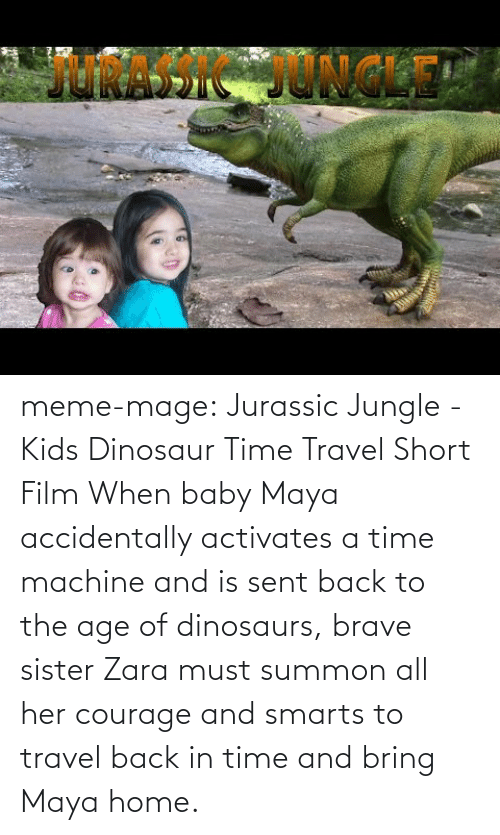 meme: JRASSIC JONG meme-mage:    Jurassic Jungle - Kids Dinosaur Time Travel Short Film     When baby Maya accidentally activates a time machine and is sent back to the age of dinosaurs, brave sister Zara must summon all her courage and smarts to travel back in time and bring Maya home.