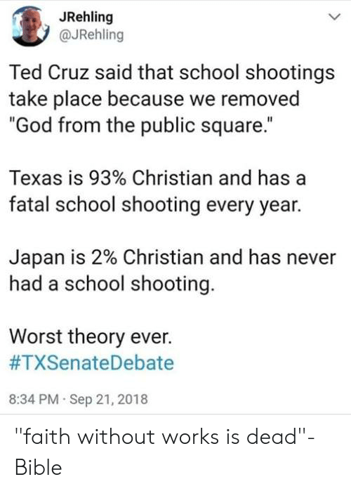 "school shootings: JRehling  @JRehling  Ted Cruz said that school shootings  take place because we removed  ""God from the public square.""  Texas is 93% Christian and has a  fatal school shooting every year.  Japan is 2% Christian and has never  had a school shooting.  Worst theory ever.  #TXSenateDebate  8:34 PM Sep 21, 2018 ""faith without works is dead""- Bible"