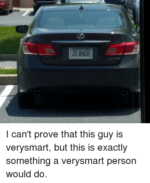 js bach: JS BACH I can't prove that this guy is verysmart, but this is exactly something a verysmart person would do.