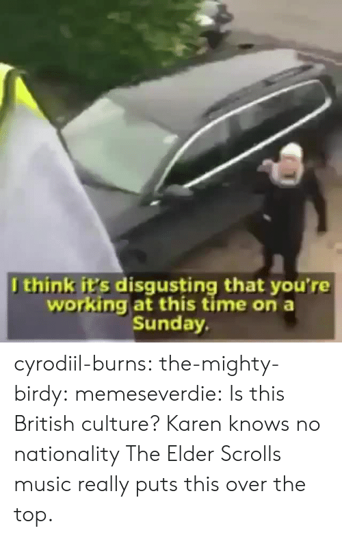 scrolls: Jthink it's disgusting that you're  working at this time on a  Sunday cyrodiil-burns: the-mighty-birdy:  memeseverdie:  Is this British culture?  Karen knows no nationality   The Elder Scrolls music really puts this over the top.