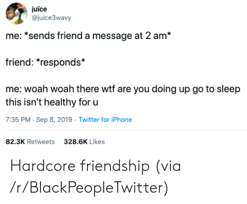 go to sleep: juïce  @juice3wavy  me: *sends friend a message at 2 am*  friend: *responds*  me: woah woah there wtf are you doing up go to sleep  this isn't healthy for u  7:35 PM Sep 8, 2019 Twitter for iPhone  82.3K Retweets  328.6K Likes Hardcore friendship (via /r/BlackPeopleTwitter)