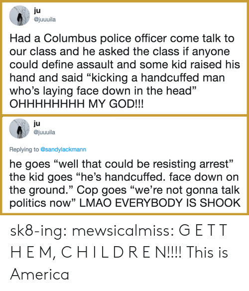 """columbus: ju  ajuuuila  Had a Columbus police officer come talk to  our class and he asked the class if anyone  could define assault and some kid raised his  hand and said """"kicking a handcuffed man  who's laying face down in the head""""  OHHHHHHHH MY GOD!!!  ju  @juuuila  Replying to @sandylackmann  he goes """"well that could be resisting arrest""""  the kid goes """"he's handcuffed. face down on  the ground."""" Cop goes """"we're not gonna talk  politics now"""" LMAO EVERYBODY IS SHOOK sk8-ing:  mewsicalmiss: G E T   T H E M, C H I L D R E N!!!!  This is America"""