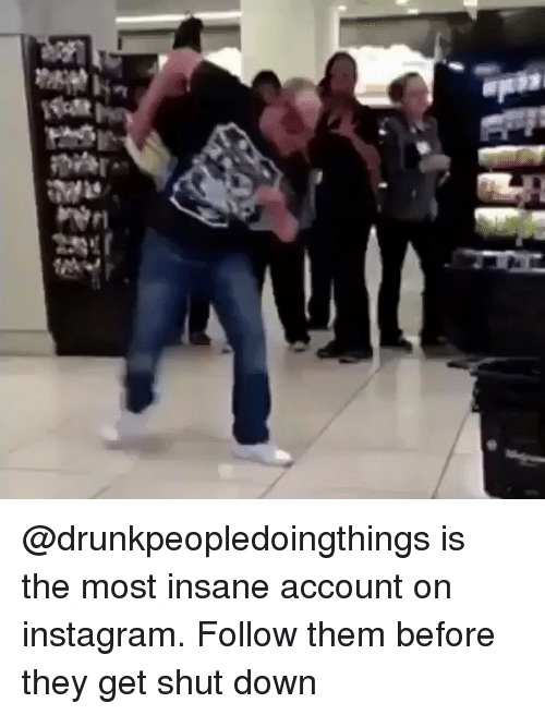Instagram, Memes, and Insanity: Ju @drunkpeopledoingthings is the most insane account on instagram. Follow them before they get shut down