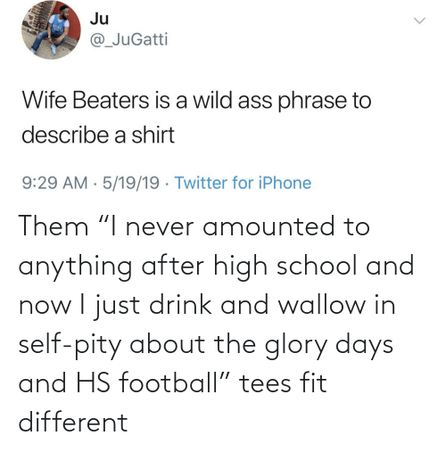"""wallow in self pity: Ju  @_JuGatti  Wife Beaters is a wild ass phrase to  describe a shirt  9:29 AM · 5/19/19 · Twitter for iPhone Them """"I never amounted to anything after high school and now I just drink and wallow in self-pity about the glory days and HS football"""" tees fit different"""