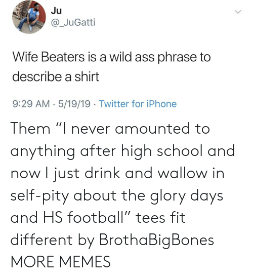 """wallow in self pity: Ju  @_JuGatti  Wife Beaters is a wild ass phrase to  describe a shirt  9:29 AM 5/19/19  Twitter for iPhone Them """"I never amounted to anything after high school and now I just drink and wallow in self-pity about the glory days and HS football"""" tees fit different by BrothaBigBones MORE MEMES"""