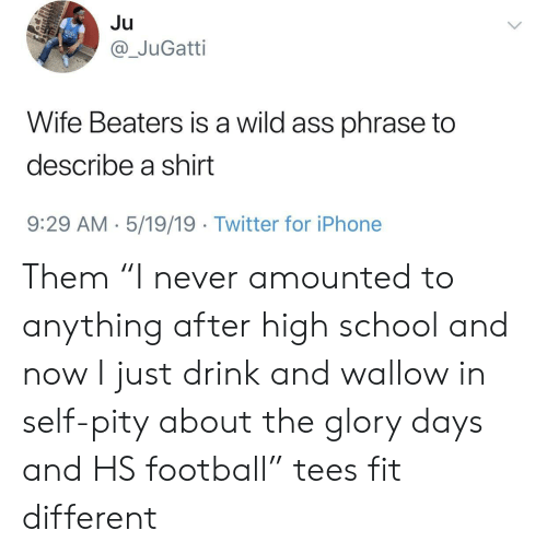 """wallow in self pity: Ju  @_JuGatti  Wife Beaters is a wild ass phrase to  describe a shirt  9:29 AM 5/19/19  Twitter for iPhone Them """"I never amounted to anything after high school and now I just drink and wallow in self-pity about the glory days and HS football"""" tees fit different"""