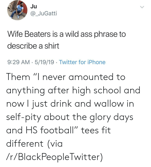"""wallow in self pity: Ju  @_JuGatti  Wife Beaters is a wild ass phrase to  describe a shirt  9:29 AM 5/19/19 Twitter for iPhone Them """"I never amounted to anything after high school and now I just drink and wallow in self-pity about the glory days and HS football"""" tees fit different (via /r/BlackPeopleTwitter)"""