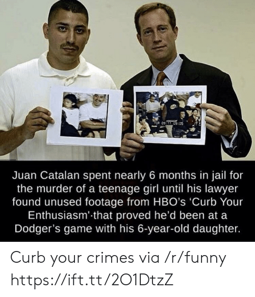 teenage girl: Juan Catalan spent nearly 6 months in jail for  the murder of a teenage girl until his lawyer  found unused footage from HBO's 'Curb Your  Enthusiasm' that proved he'd been at a  Dodger's game with his 6-year-old daughter. Curb your crimes via /r/funny https://ift.tt/2O1DtzZ