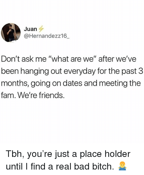 """Bad, Bad Bitch, and Bitch: Juan  @Hernandezz16  Don't ask me """"what are we"""" after we've  been hanging out everyday for the past 3  months, going on dates and meeting the  fam. We're friends. Tbh, you're just a place holder until I find a real bad bitch. 🤷♂️"""