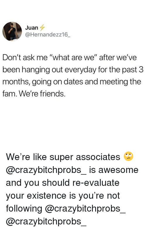 """evaluate: Juan  @Hernandezz16_  Don't ask me """"what are we"""" after we've  been hanging out everyday for the past 3  months, going on dates and meeting the  fam. We're friends We're like super associates 🙄 @crazybitchprobs_ is awesome and you should re-evaluate your existence is you're not following @crazybitchprobs_ @crazybitchprobs_"""