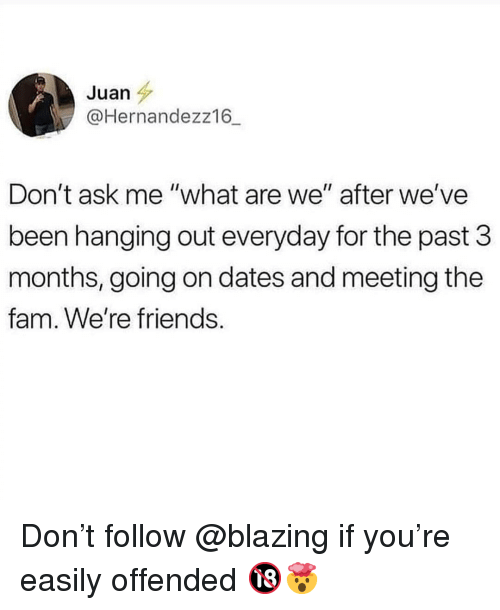 "Fam, Friends, and Memes: Juan  @Hernandezz16_  Don't ask me ""what are we"" after we've  been hanging out everyday for the past 3  months, going on dates and meeting the  fam. We're friends. Don't follow @blazing if you're easily offended 🔞🤯"