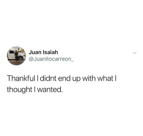 isaiah: Juan Isaiah  @Juanitocarreon  Thankful I didnt end up with what l  thought I wanted.