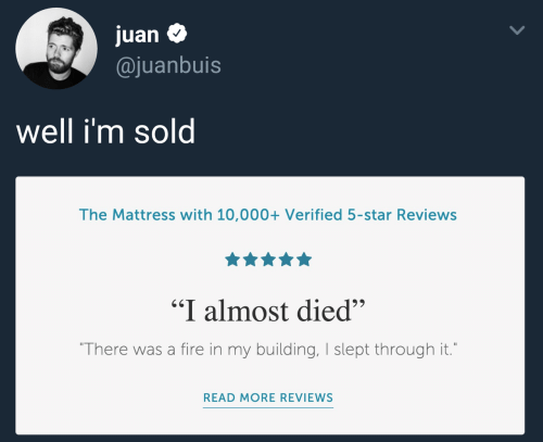 "sol: juan $  @juanbuis  Well im sol  The Mattress with 10,000+ Verified 5-star Reviews  ""I almost died""  There was a fire in my building, I slept through it.  READ MORE REVIEWS"