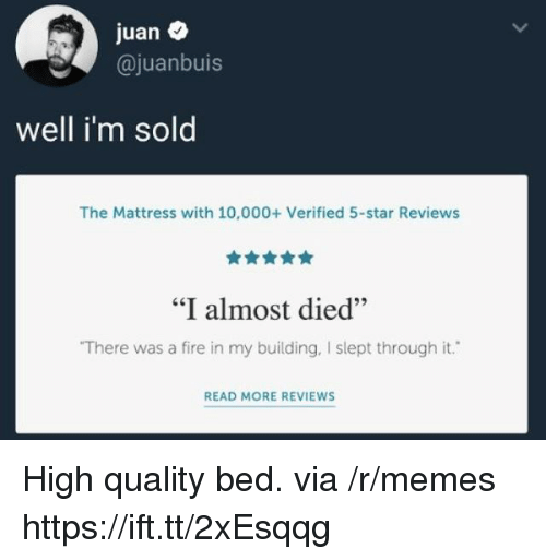 "Fire, Memes, and Mattress: juan  @juanbuis  well i'm sold  The Mattress with 10,000+ Verified 5-star Reviews  ""I almost died""  There was a fire in my building, I slept through it.  READ MORE REVIEWS High quality bed. via /r/memes https://ift.tt/2xEsqqg"