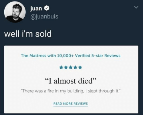 """Almost Died: juan  @juanbuis  well i'm sold  The Mattress with 10,000+ Verified 5-star Reviews  """"I almost died""""  There was a fire in my building, I slept through it.  READ MORE REVIEWS"""