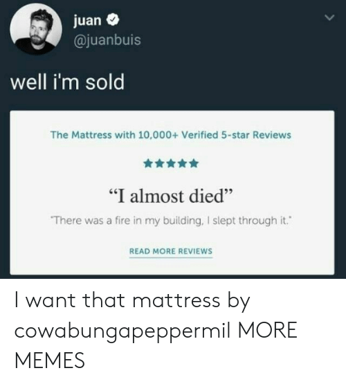 """i want that: juan  @juanbuis  well i'm sold  The Mattress with 10,000+ Verified 5-star Reviews  """"I almost died""""  There was a fire in my building, I slept through it.  READ MORE REVIEWS I want that mattress by cowabungapeppermil MORE MEMES"""