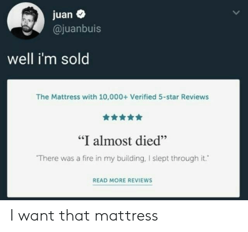 """i want that: juan  @juanbuis  well i'm sold  The Mattress with 10,000+ Verified 5-star Reviews  """"I almost died""""  There was a fire in my building, I slept through it.  READ MORE REVIEWS I want that mattress"""
