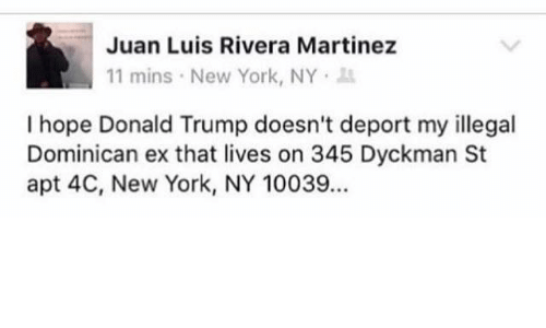 Ex's, Memes, and New York: Juan Luis Rivera Martinez  11 mins New York, NY  I hope Donald Trump doesn't deport my illegal  Dominican ex that lives on 345 Dyckman St  apt 4C, New York, NY 10039...