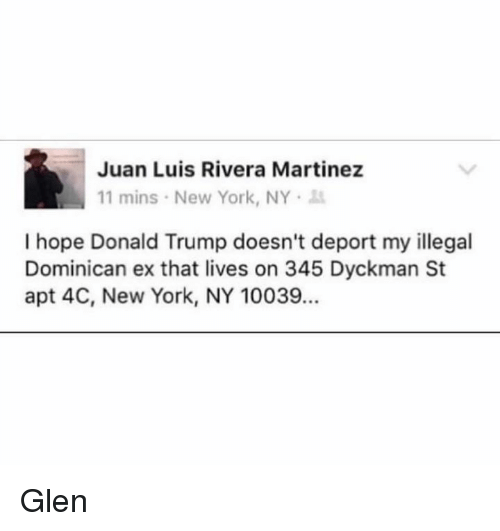 Ex's, Memes, and New York: Juan Luis Rivera Martinez  11 mins New York, NY  I hope Donald Trump doesn't deport my illegal  Dominican ex that lives on 345 Dyckman St  apt 4C, New York, NY 10039. Glen