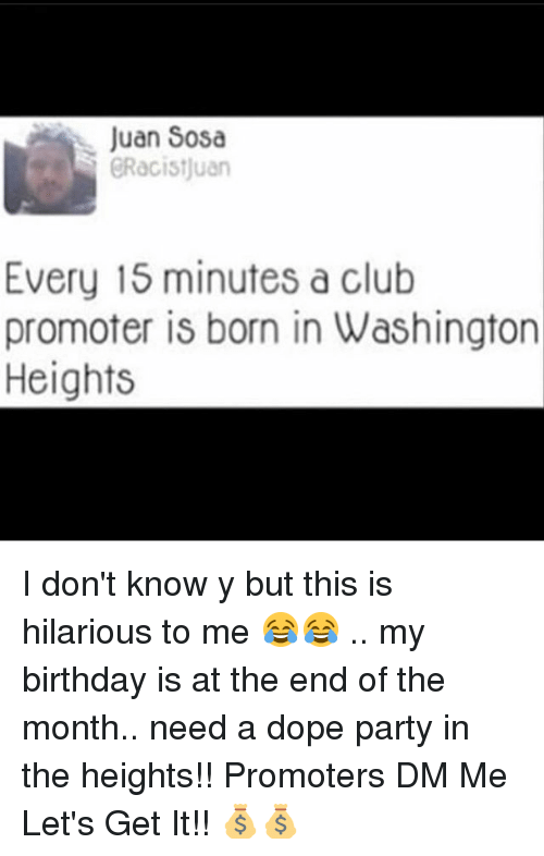 in the heights: Juan Sosa  GRacistjuarn  Every 15 minutes a club  promoter is born in Washington  Heights I don't know y but this is hilarious to me 😂😂 .. my birthday is at the end of the month.. need a dope party in the heights!! Promoters DM Me Let's Get It!! 💰💰