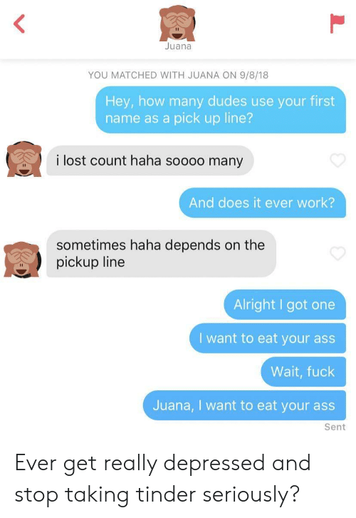 Soooo: Juana  YOU MATCHED WITH JUANA ON 9/8/18  Hey, how many dudes use your first  name as a pick up line?  i lost count haha soooo many  And does it ever work?  sometimes haha depends on the  pickup line  Alright I got one  I want to eat your ass  Wait, fuck  Juana, I want to eat your ass  Sent Ever get really depressed and stop taking tinder seriously?