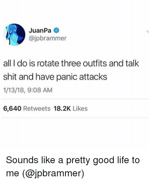 Life, Shit, and Good: JuanPa e  @jpbrammer  all I do is rotate three outfits and talk  shit and have panic attacks  1/13/18, 9:08 AM  6,640 Retweets 18.2K Likes Sounds like a pretty good life to me (@jpbrammer)