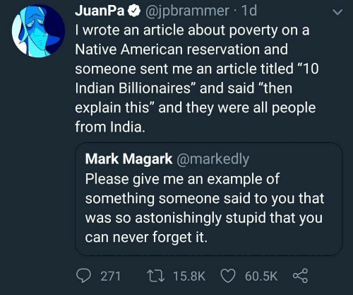 """Native American: JuanPa @jpbrammer 1d  I wrote an article about poverty on a  Native American reservation and  someone sent me an article titled """"10  Indian Billionaires"""" and said """"then  explain this"""" and they were all people  from India.  Mark Magark @markedly  Please give me an example of  something someone said to you that  was so astonishingly stupid that you  can never forget it.  0271ロ15.8K 60.5K Ç"""