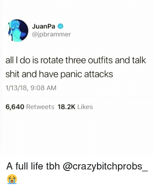 Funny, Life, and Shit: JuanPa  @jpbrammer  all I do is rotate three outfits and talk  shit and have panic attacks  1/13/18, 9:08 AM  6,640 Retweets 18.2K Likes A full life tbh @crazybitchprobs_ 😭