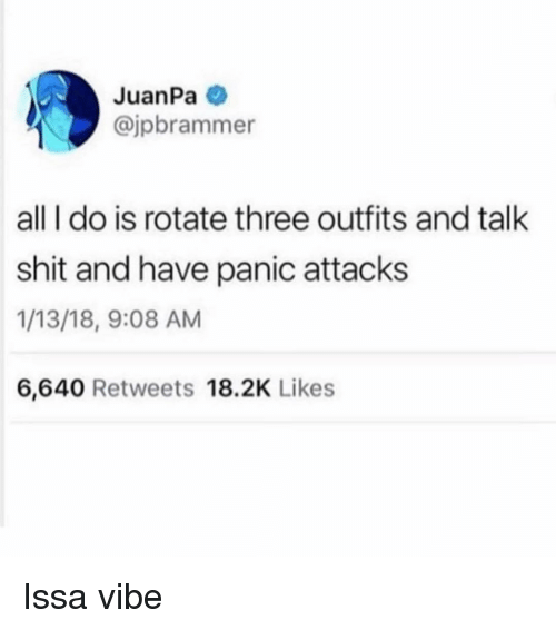 panic attacks: JuanPa  @jpbrammer  all I do is rotate three outfits and talk  shit and have panic attacks  1/13/18, 9:08 AM  6,640 Retweets 18.2K Likes Issa vibe