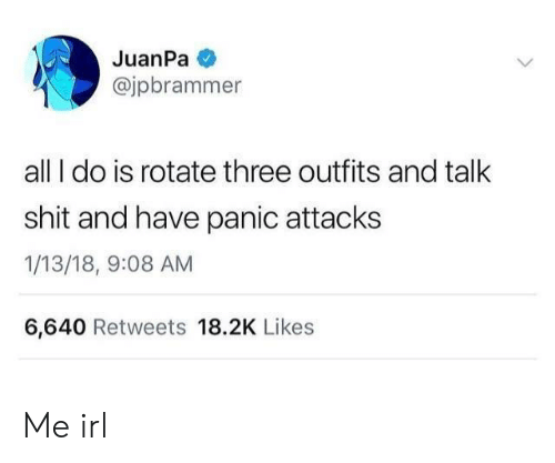 panic attacks: JuanPa  @jpbrammer  all I do is rotate three outfits and talk  shit and have panic attacks  1/13/18, 9:08 AM  6,640 Retweets 18.2K Likes Me irl