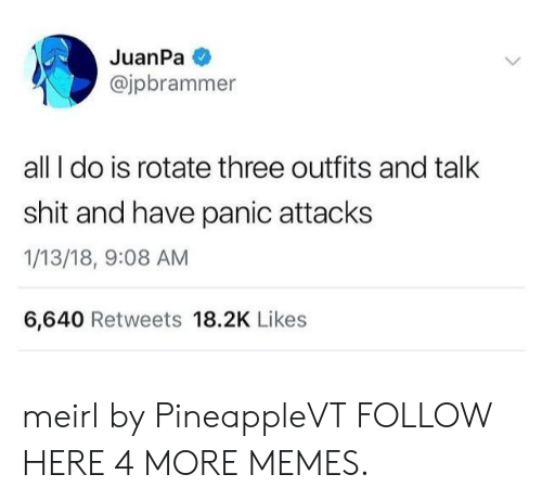 panic attacks: JuanPa  @jpbrammer  all I do is rotate three outfits and talk  shit and have panic attacks  1/13/18, 9:08 AM  6,640 Retweets 18.2K Likes meirl by PineappleVT FOLLOW HERE 4 MORE MEMES.