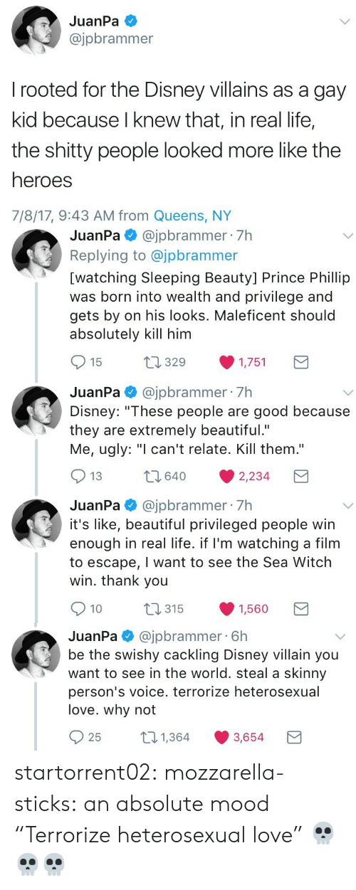 "Skinny: JuanPa  @jpbrammer  rooted for the Disney villains as a gay  kid because I knew that, in real life,  the shitty people looked more like the  heroes  7/8/17, 9:43 AM from Queens, NY   JuanPa@jpbrammer 7h  Replying to @jpbrammer  [watching Sleeping Beauty] Prince Phillip  was born into wealth and privilege and  gets by on his looks. Maleficent should  absolutely kill him  t1329  15  1,751  JuanPa@jpbrammer 7h  Disney: ""These people are good because  they are extremely beautiful.""  Me, ugly: ""I can't relate. Kill them.""  2640  13  2,234  JuanPa@jpbrammer 7h  it's like, beautiful privileged people win  enough in real life. if I'm watching a film  to escape, I want to see the Sea Witch  win. thank you  t315  10  1,560   @jpbrammer 6h  be the swishy cackling Disney villain you  want to see in the world. steal a skinny  JuanPa  person's voice. terrorize heterosexual  love. why not  21,364  25  3,654 startorrent02: mozzarella-sticks:  an absolute mood  ""Terrorize heterosexual love"" 💀💀💀"